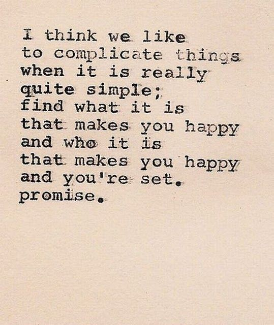I think we like to complicate things when it is really quite simple; find what it is that makes you happy and who it is that makes you happy and you're set. promise.