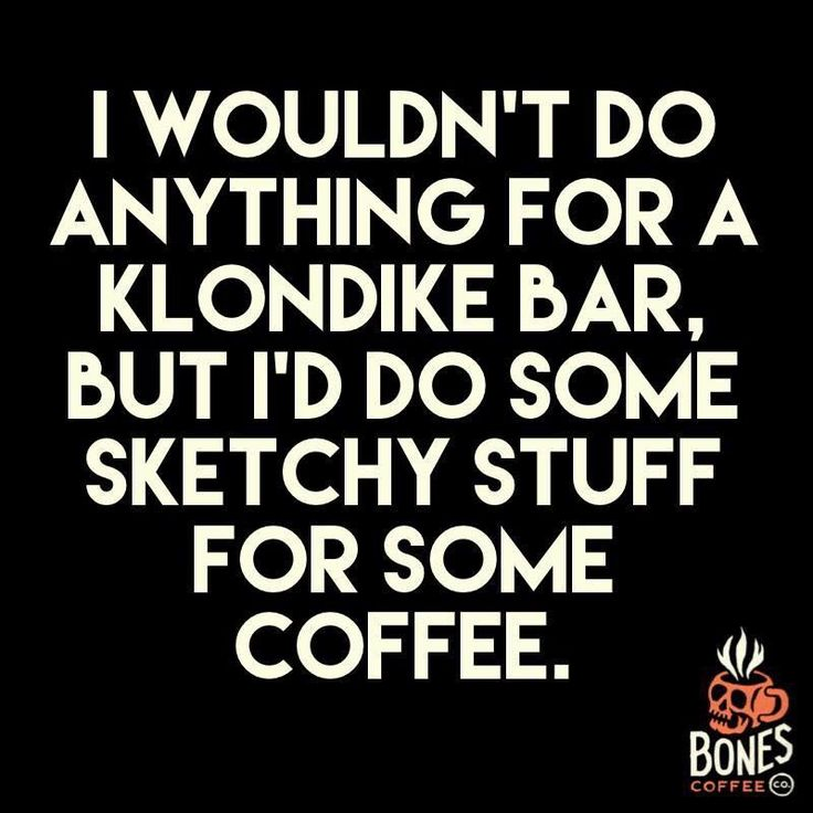 I wouldn't do anything for a Klondike bar, but i'd do some sketchy stuff for some coffee.