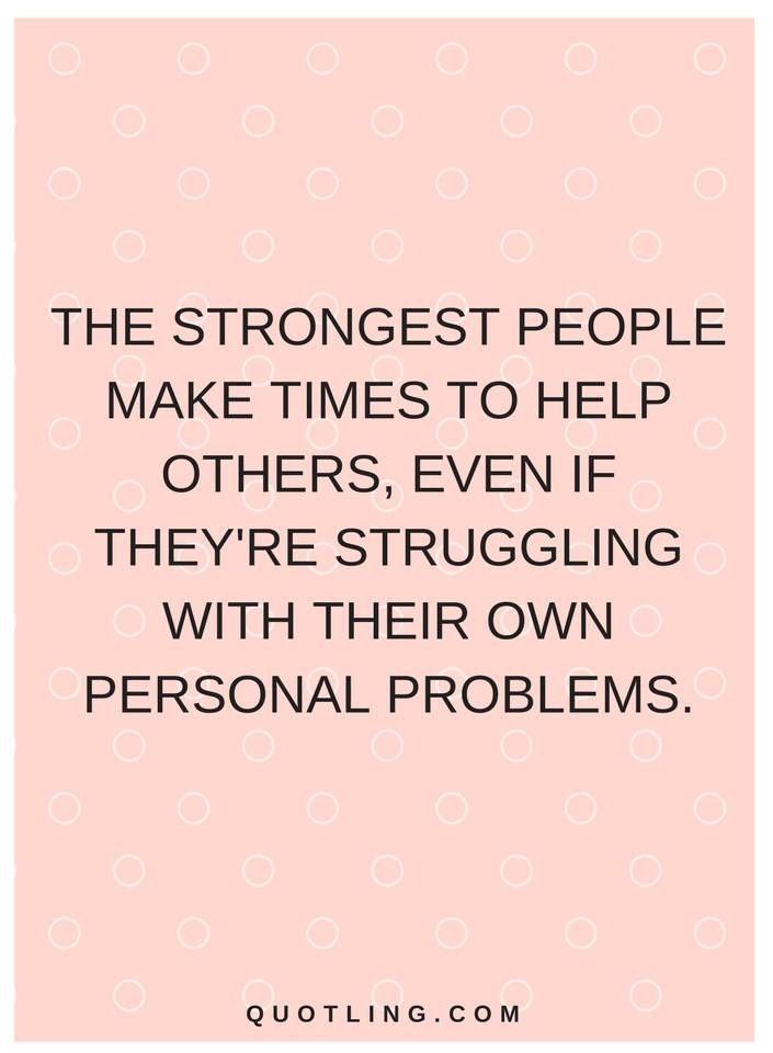 quotes The strongest people make times to help others, even if they're struggling with their own personal problems.