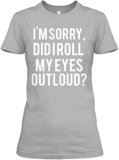I'm sorry did I roll my eyes outloud? #funnywomensshirts #snarky #bitchynessquotes