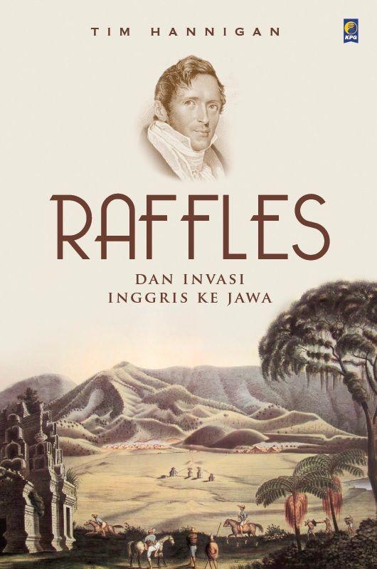 Raffles Dan Invasi Inggris Ke Jawa by Tim Hannigan. Published on 12 October 2015.