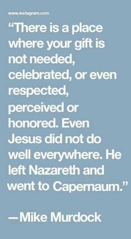 """""""There is a place where your gift is not needed, celebrated, or even respected, perceived or honored—even Jesus did not do well everywhere. He left Nazareth and went to Capernaum."""" —Mike Murdock"""