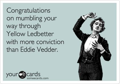 Congratulations on mumbling your way through Yellow Ledbetter with more conviction than Eddie Vedder.