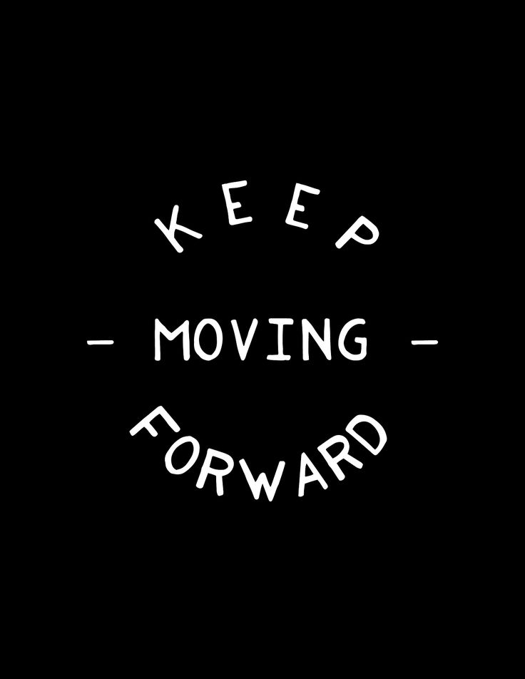I always do. Not always as fast as others think I should, but I always move forward.