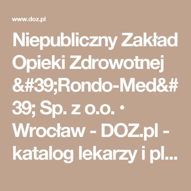 Niepubliczny Zakład Opieki Zdrowotnej 'Rondo-Med' Sp. z o.o. • Wrocław - DOZ.pl - katalog lekarzy i placówek