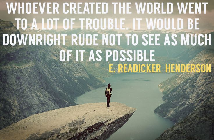 Whoever created the world went to a lot of trouble. It would be downright rude not to see as much of it as possible. - E. Readicker Henderson #travelquotes #inspiration