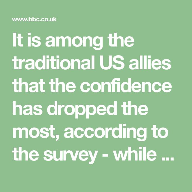 It is among the traditional US allies that the confidence has dropped the most, according to the survey - while 86% of Germans had faith in Mr Obama, for example, only 11% do so in Mr Trump.