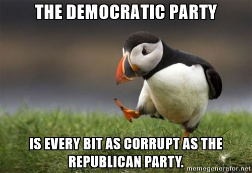 Unpopular Opinion Puffin - The Democratic Party is every bit as corrupt as the Republican Party.