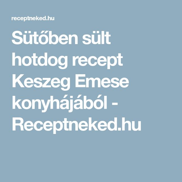 Sütőben sült hotdog recept Keszeg Emese konyhájából - Receptneked.hu
