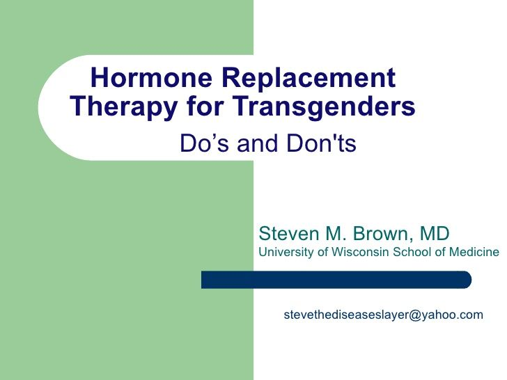 Hormone Replacement Therapy for Transgenders Do's and Don'ts Steven M. Brown, MD University of Wisconsin School of Medicin...