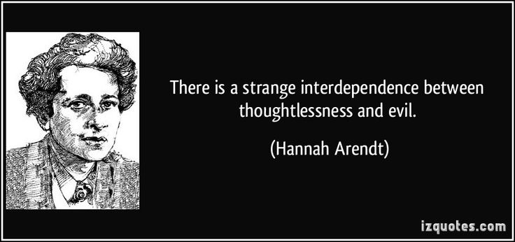 There is a strange interdependence between thoughtlessness and evil. -Hannah Arendt