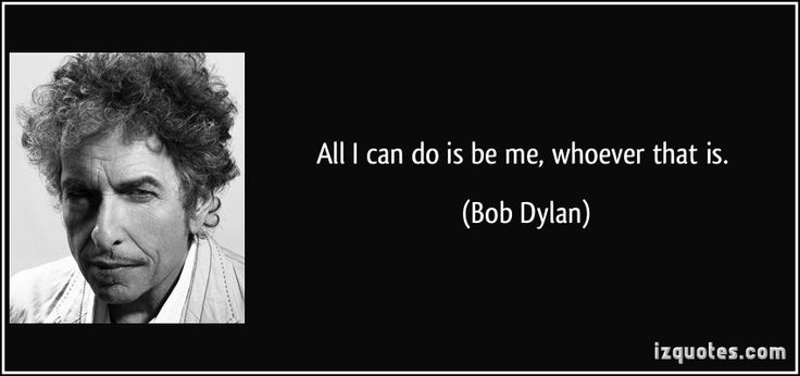 All I can do is be me, whoever that is. (Bob Dylan) #quotes #quote #quotations #BobDylan