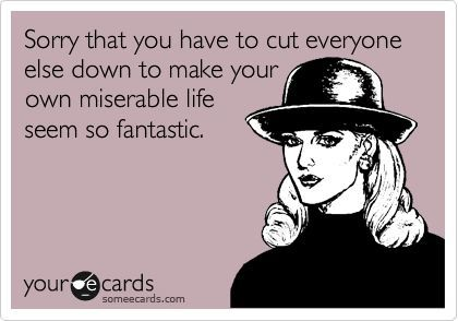 Best Quotes About Jealousy : Sorry that you have to cut everyone else down to make your own miserable life se