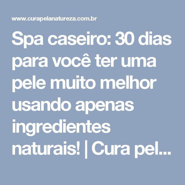 Spa caseiro: 30 dias para você ter uma pele muito melhor usando apenas ingredientes naturais! | Cura pela Natureza