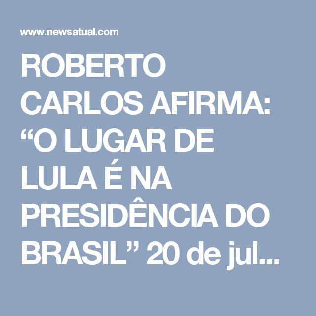 """ROBERTO CARLOS AFIRMA: """"O LUGAR DE LULA É NA PRESIDÊNCIA DO BRASIL""""  20 de julho de 2017 News Atuallula, pt, roberto carlos FacebookTwitterWhatsAppGoogle+Compartilhar0         Nas ultimas semanas do """"Programa do Jô"""" o convidado especial foi o """"Rei"""" Roberto Carlos, em que protagonizou uma cena que para a nossa Democracia não tenha sido muito agradável.    Jô Soares pergunta a Roberto Carlos sobre oque ele esta achando do nosso Brasil, Roberto Carlos sem se exitar logo responde:       """"Sinto…"""