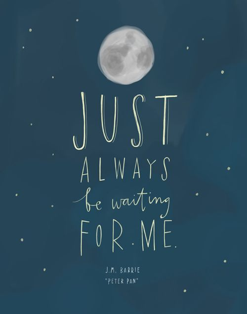 Just always be waiting for me. -J.M. Barrie  Peter Pan
