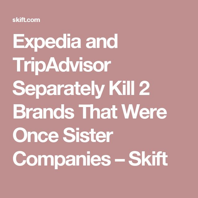 Expedia and TripAdvisor Separately Kill 2 Brands That Were Once Sister Companies – Skift