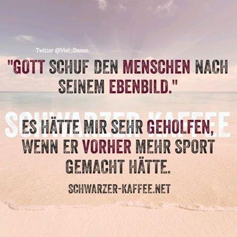 Goot schuf den Menschen nach seinem Ebenbild.  Es hätte mir sehr geholfen, wenn er vorher mehr Sport gemacht hätte.