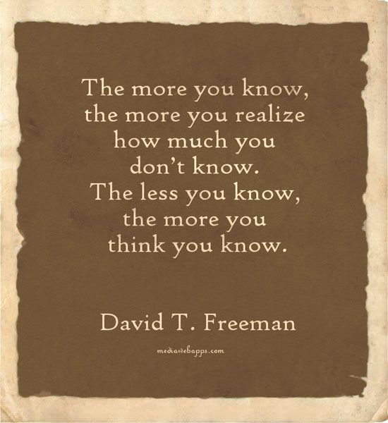 The more you know, the more you realize how much you don't know. The less you know, the more you think you know.  ~David T. Freeman