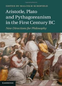 Aristotle Plato And Pythagoreanism In The First Century Bc: New Directions For Philosophy