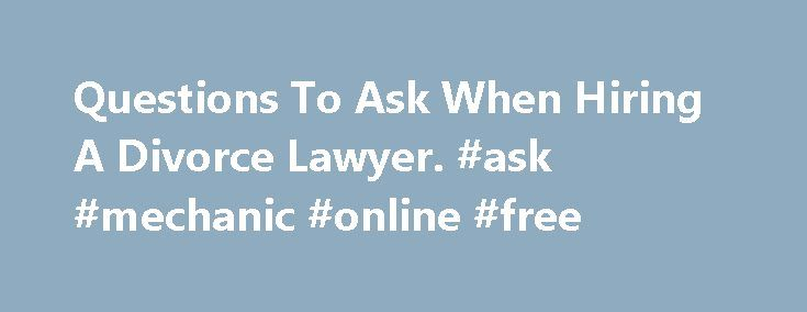 Questions To Ask When Hiring A Divorce Lawyer. #ask #mechanic #online #free http://ask.nef2.com/2017/04/29/questions-to-ask-when-hiring-a-divorce-lawyer-ask-mechanic-online-free/  #ask a layer # Questions to Ask When Hiring a Divorce Lawyer Before you hire a divorce lawyer, you should interview one or more to determine whether you would work well together. If you have no idea which questions to ask, we can help. Most divorce lawyers are willing to chat briefly in a first meeting, called an…
