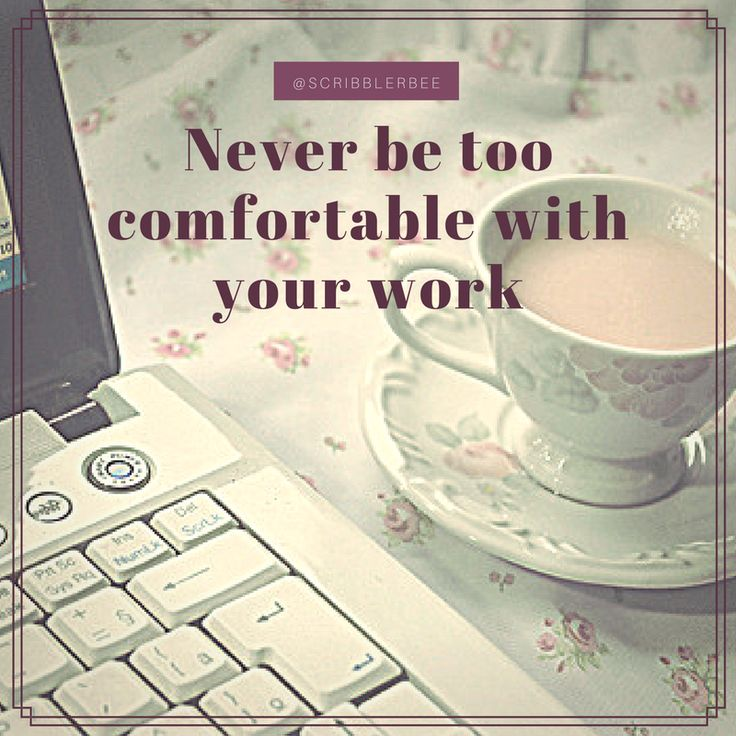 Never be too comfortable, then you are luke warm and not on fire to write! https://www.tumblr.com/blog/scribblerbee-things