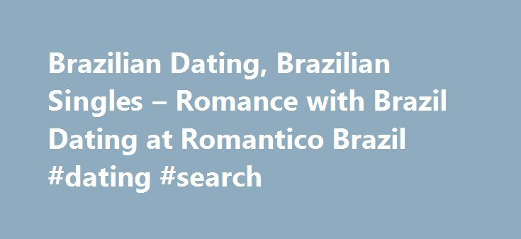 Brazilian Dating, Brazilian Singles – Romance with Brazil Dating at Romantico Brazil #dating #search http://dating.remmont.com/brazilian-dating-brazilian-singles-romance-with-brazil-dating-at-romantico-brazil-dating-search/  #brazilian dating # Some exciting new changes to our Website We now offer instant messaging and live webcam dating. Look in your 'Member Area' for members online now! You can now add more photographs to your profile! Many people find … Continue reading →