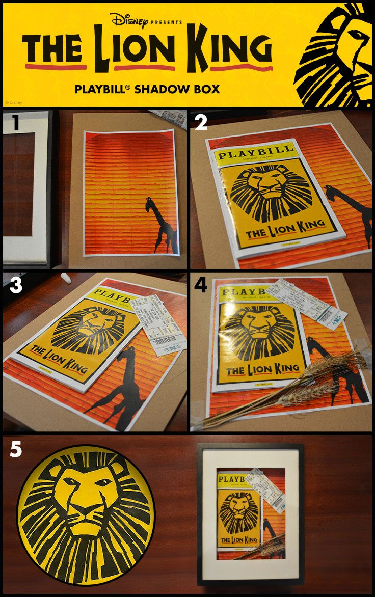 Remember The Lion King Forever! A shadowbox is a great way to display memorabilia. 1. Gather: shadowbox, playbill, ticket stub, background, dried wheatgrass 2. Center your background and set it with superglue 3. Staple playbill and glue ticket stub in place 4. Add dried wheatgrass, fasten stems with tape and glue the remainder grass for added support 5. Hang on your wall, photograph and send it to us via twitter or instagram