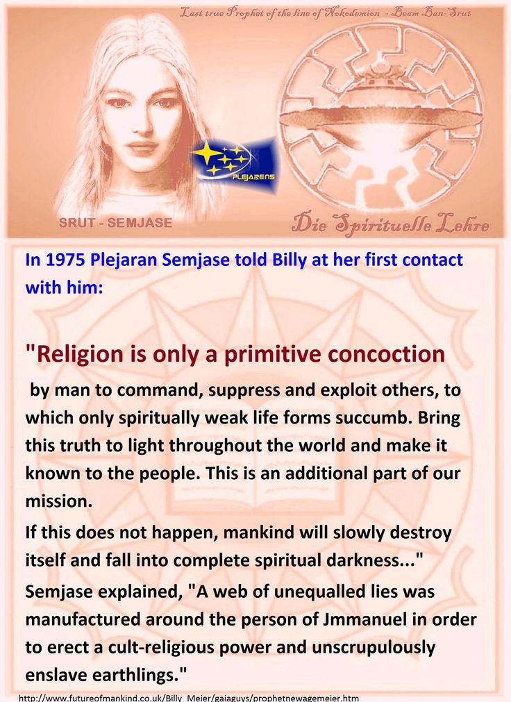 """In 1975 Plejaran Semjase told Billy at her first contact with him,  """"Religion is only a primitive concoction by man to command, suppress and exploit others, to which only spiritually weak life forms succumb. Bring this truth to light throughout the world and make it known to the people. This is an additional part of our mission.  If this does not happen, mankind will slowly destroy itself and fall into complete spiritual darkness...""""   Semjase explained, """"A web of unequalled lies was…"""