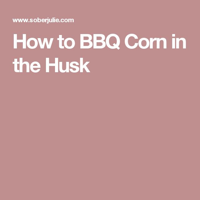 How to BBQ Corn in the Husk
