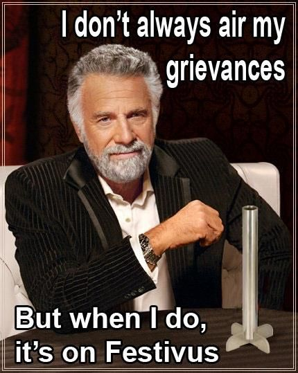 I don't always air my grievance, but when I do, It's on Festivus