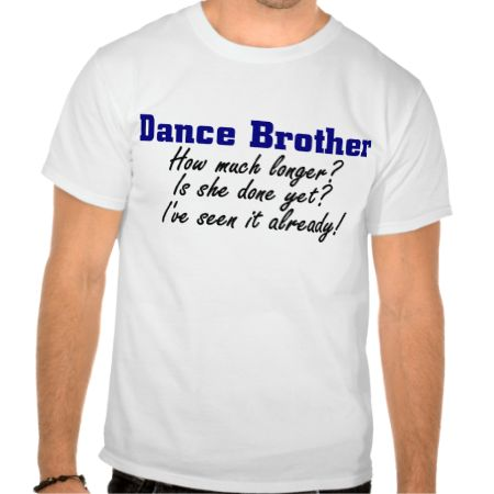 """This fun """"Dance Brother"""" shirt is perfect for dance siblings who have to sit through long dance recitals and dance competitions. There are three common things brothers say all the time on the front of the shirt - """"How much longer? Is she done yet? and I've seen it already! This funny shirt for dance brothers is sure to get a smile. Personalize your dance gift by clicking on """"customize it"""" when ordering. See more great dance gifts with the Dance Brother design."""