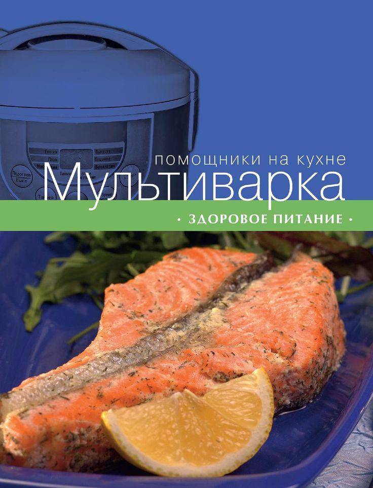 МУЛЬТИВАРКА. ЗДОРОВОЕ ПИТАНИЕ.  В книге собраны рецепты вкусных и полезных блюд из мяса, птицы, рыбы, овощей и круп, а также сладких блюд и выпечки. Все рецепты снабжены подробными пошаговыми инструкциями и фотографиями, а также полезными советами о тонкостях и вариантах приготовления блюд.