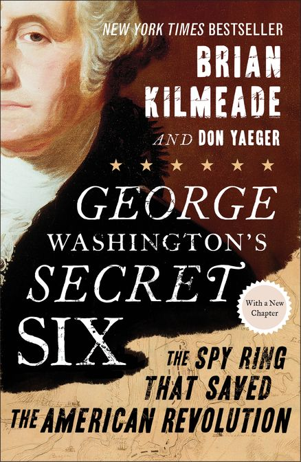 GEORGE WASHINGTON'S SECRET SIX by Brian Kilmeade -- Now with a new afterword containing never-before-seen research on the identity of the spy ring's most secret member, Agent 355