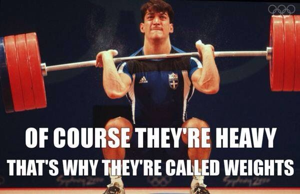 Of course they're heavy That's why they're called weights  Lifting humor