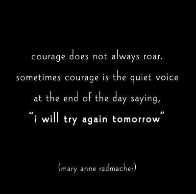 """Courage does not always roar. sometimes courage is the quiet voice at the end of the day saying """" i will try again tomorrow"""""""
