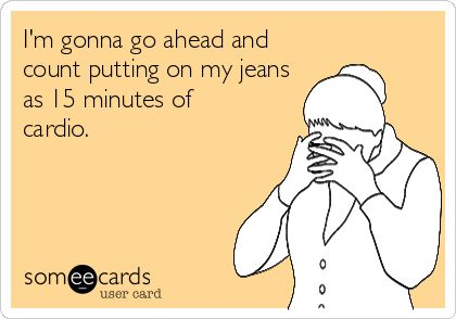 I'm gonna go ahead and count putting on my jeans as 15 minutes of cardio.