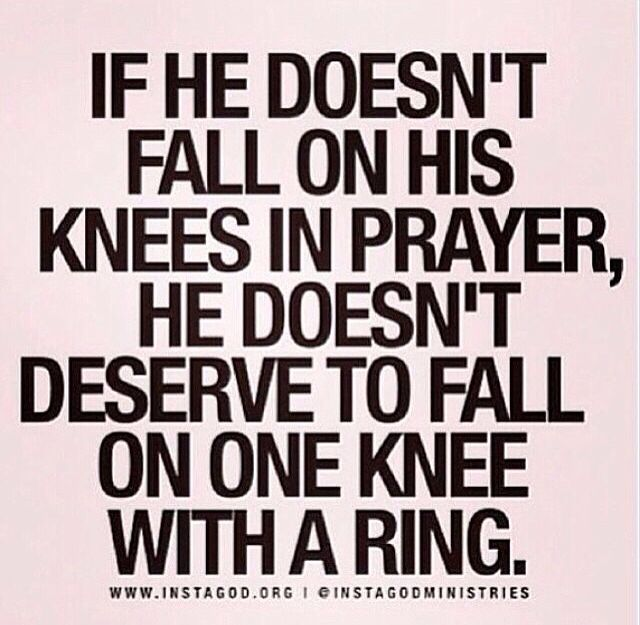 If he doesn't fall on his knees in prayer, he doesn't deserve to fall on one knee with a ring.