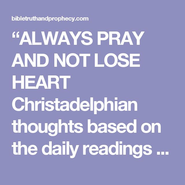 """ALWAYS PRAY AND NOT LOSE HEART Christadelphian thoughts based on the daily readings for 25th Sept 2016 – Bible Truth and Prophecy"