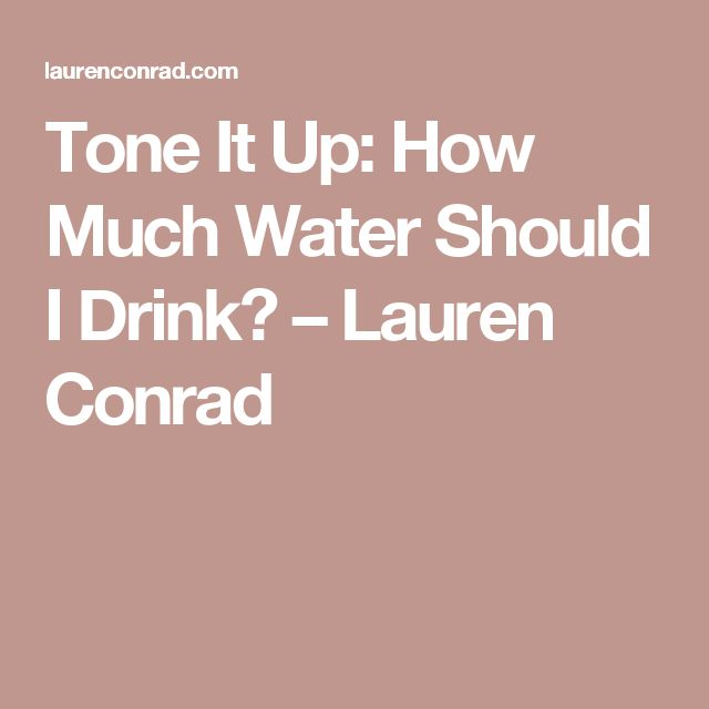 Tone It Up: How Much Water Should I Drink? – Lauren Conrad