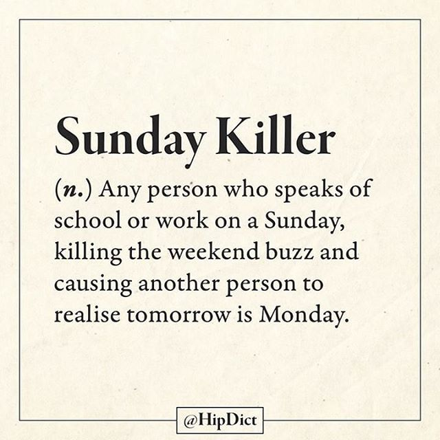 Sunday Killer (n.) Any person who speaks of school or work on a Sunday, killing the weekend buzz and causing another person to realise tomorrow is Monday.