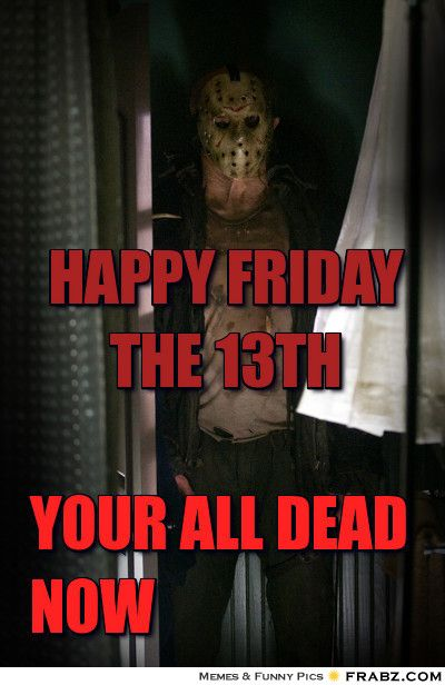 happy friday     the 13th... -  Meme - Give your friends a smile and share this.