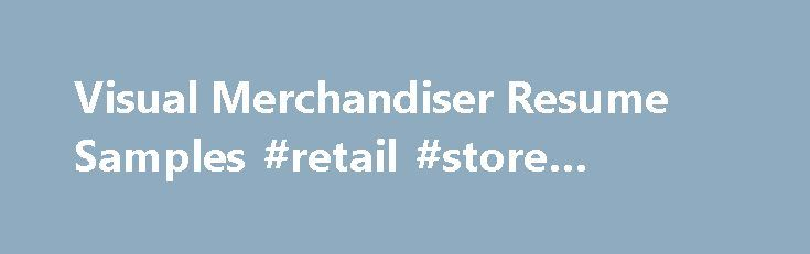 Visual Merchandiser Resume Samples #retail #store #furniture http://retail.nef2.com/visual-merchandiser-resume-samples-retail-store-furniture/  #visual merchandiser jobs # Visual Merchandiser resume samples Visual Merchandisers play a crucial role in retail stores as they promote brands using visual strategies. Basic work activities listed on most Visual Merchandiser resumes are creating display designs, developing pricing and tag concepts, researching consumer behavior, liaising with…
