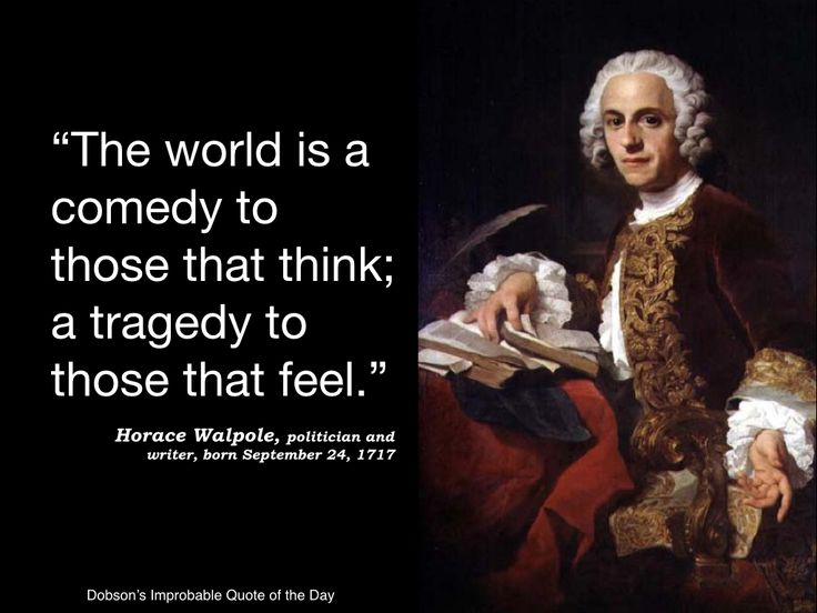 """""""The world is a comedy to those that think, a tragedy to those that feel."""" Horace Walpole, politician and writer, born September 24, 1717."""