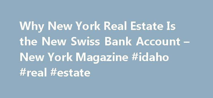 Why New York Real Estate Is the New Swiss Bank Account – New York Magazine #idaho #real #estate http://real-estate.nef2.com/why-new-york-real-estate-is-the-new-swiss-bank-account-new-york-magazine-idaho-real-estate/  #swiss real estate # Stash Pad The New York real-estate market is now the premier destination for wealthy foreigners with rubles, yuan, and dollars to hide. Additional reporting by Michael Hudson of the International Consortium of Investigative Journalists. PART I. THE BUYER T…