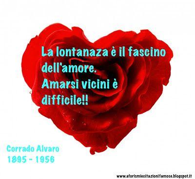 La lontananza è il fascino dell'amore. Amarsi vicini è difficile!!  Corrado Alvaro 1895 - 1956