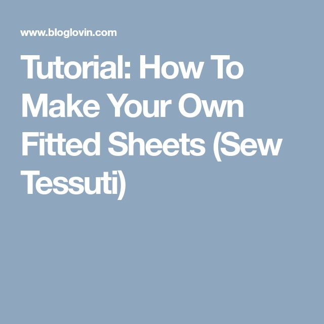 Tutorial: How To Make Your Own Fitted Sheets (Sew Tessuti)