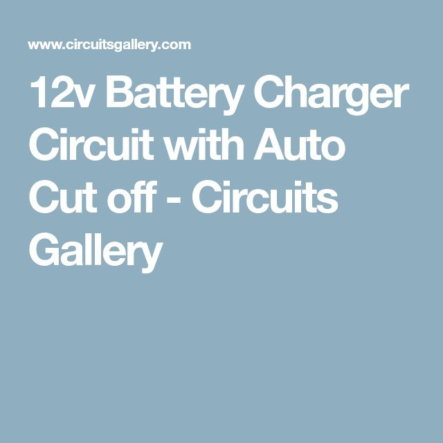 12v Battery Charger Circuit with Auto Cut off - Circuits Gallery