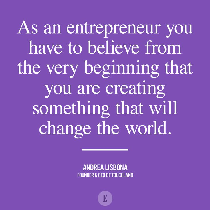 """As an entrepreneur you have to believe from the very beginning that you are creating something that will change the world."""
