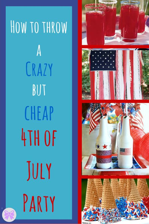 How To Throw A Crazy But Cheap Fourth Of July Party 4th Of July July Party 4th Of July Party
